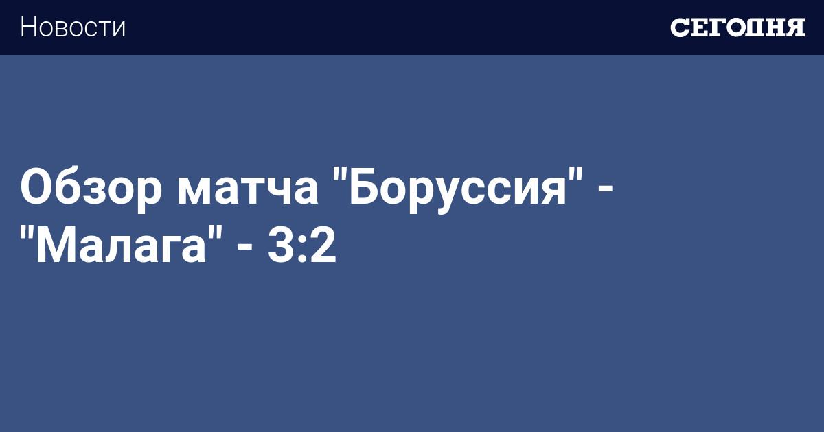 Боруссия малага 3 2 обзор